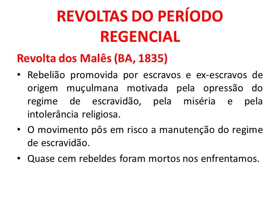 REVOLTAS DO PERÍODO REGENCIAL Revolta dos Malês (BA, 1835) Rebelião promovida por escravos e ex-escravos de origem muçulmana motivada pela opressão do