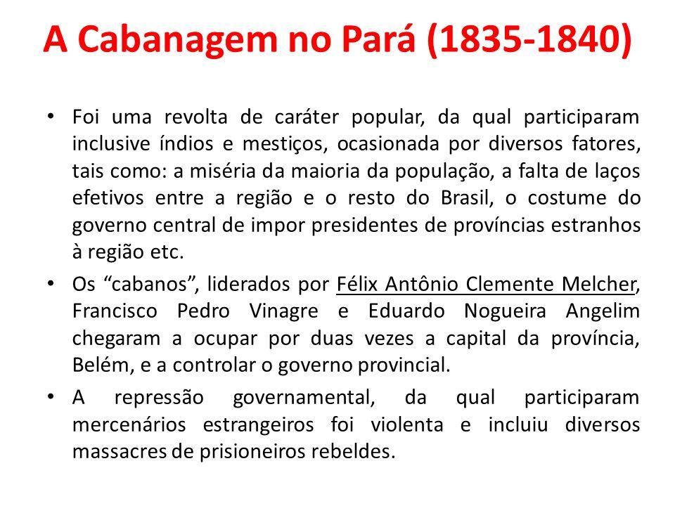 A Cabanagem no Pará (1835-1840) Foi uma revolta de caráter popular, da qual participaram inclusive índios e mestiços, ocasionada por diversos fatores, tais como: a miséria da maioria da população, a falta de laços efetivos entre a região e o resto do Brasil, o costume do governo central de impor presidentes de províncias estranhos à região etc.