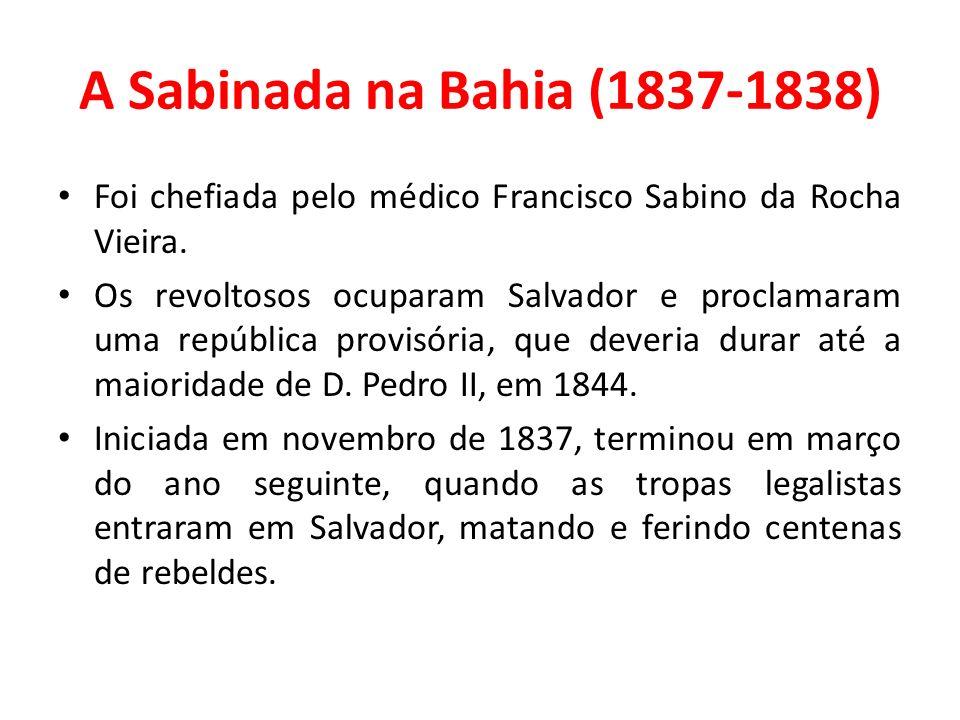 A Sabinada na Bahia (1837-1838) Foi chefiada pelo médico Francisco Sabino da Rocha Vieira. Os revoltosos ocuparam Salvador e proclamaram uma república