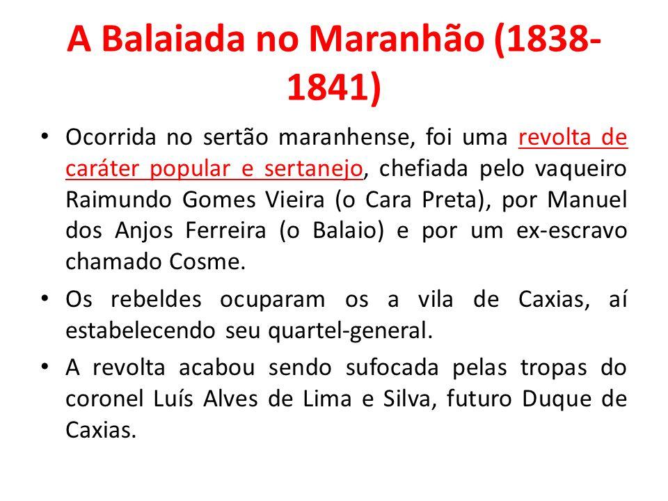 A Balaiada no Maranhão (1838- 1841) Ocorrida no sertão maranhense, foi uma revolta de caráter popular e sertanejo, chefiada pelo vaqueiro Raimundo Gomes Vieira (o Cara Preta), por Manuel dos Anjos Ferreira (o Balaio) e por um ex-escravo chamado Cosme.