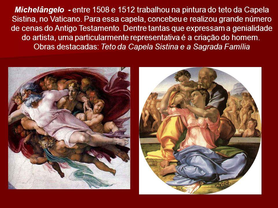Michelângelo - entre 1508 e 1512 trabalhou na pintura do teto da Capela Sistina, no Vaticano. Para essa capela, concebeu e realizou grande número de c