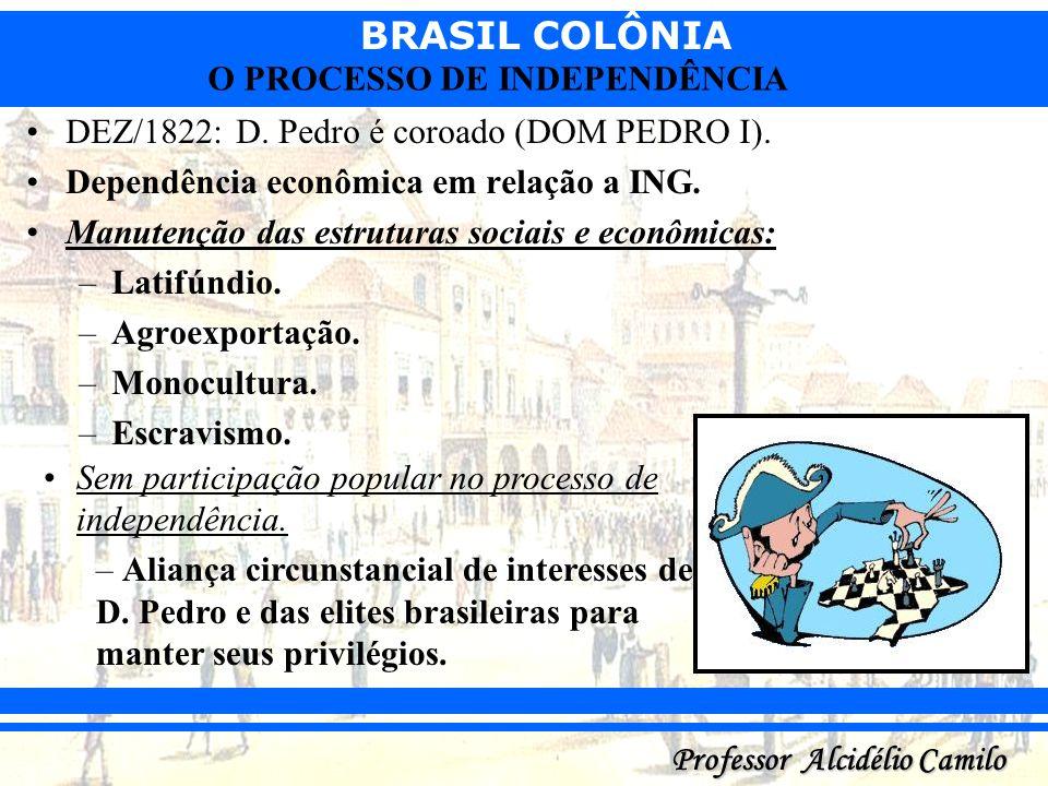 BRASIL COLÔNIA Professor Alcidélio Camilo O PROCESSO DE INDEPENDÊNCIA DEZ/1822: D. Pedro é coroado (DOM PEDRO I). Dependência econômica em relação a I