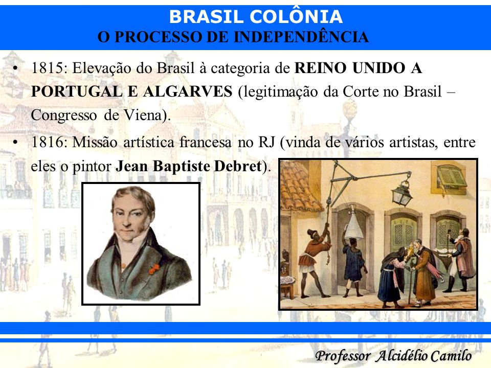 BRASIL COLÔNIA Professor Alcidélio Camilo O PROCESSO DE INDEPENDÊNCIA 1815: Elevação do Brasil à categoria de REINO UNIDO A PORTUGAL E ALGARVES (legit
