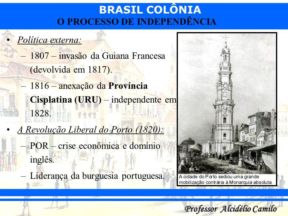 BRASIL COLÔNIA Professor Alcidélio Camilo O PROCESSO DE INDEPENDÊNCIA Política externa: –1807 – invasão da Guiana Francesa (devolvida em 1817). –1816