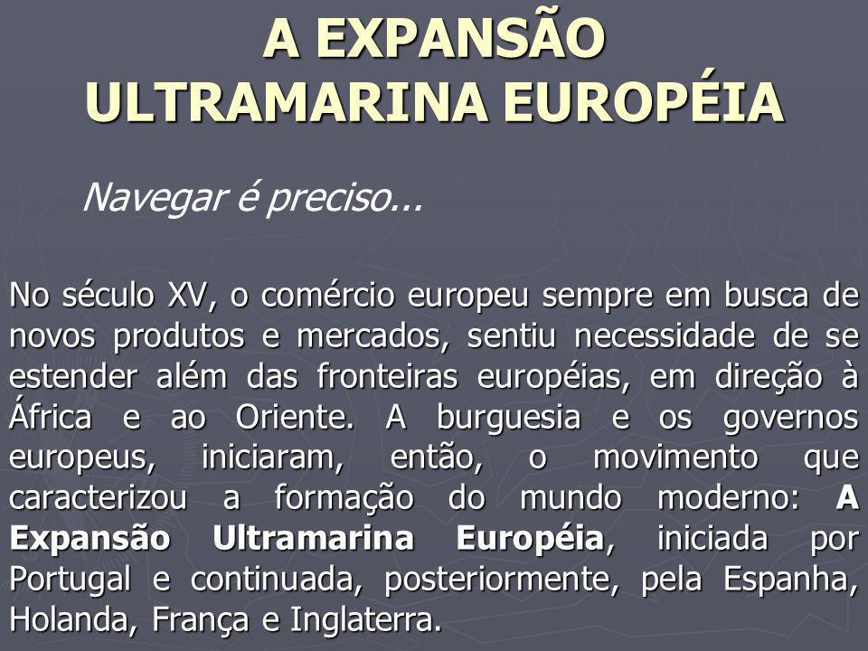 A EXPANSÃO ULTRAMARINA EUROPÉIA No século XV, o comércio europeu sempre em busca de novos produtos e mercados, sentiu necessidade de se estender além das fronteiras européias, em direção à África e ao Oriente.