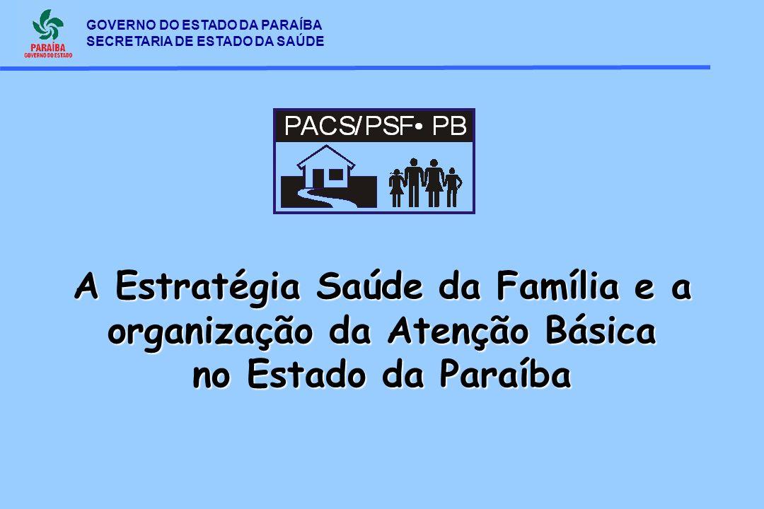 GOVERNO DO ESTADO DA PARAÍBA SECRETARIA DE ESTADO DA SAÚDE A Estratégia Saúde da Família e a organização da Atenção Básica no Estado da Paraíba