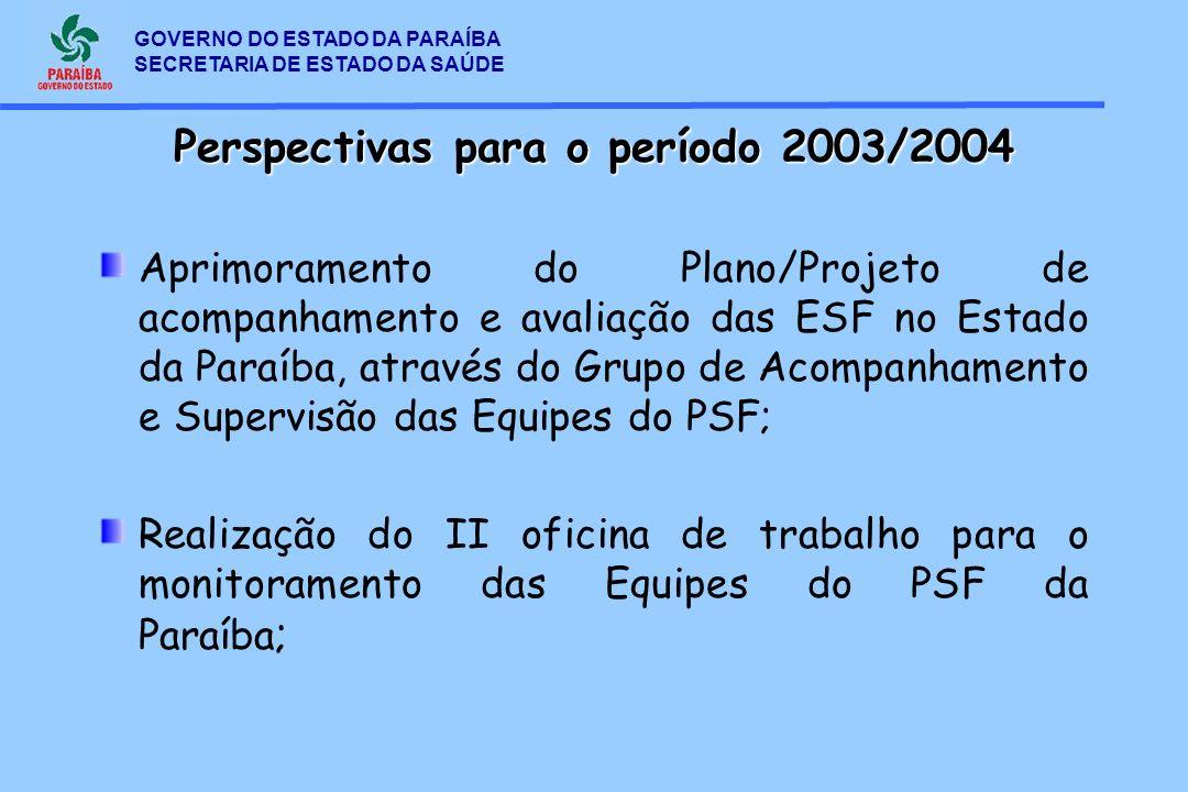 GOVERNO DO ESTADO DA PARAÍBA SECRETARIA DE ESTADO DA SAÚDE Perspectivas para o período 2003/2004 Aprimoramento do Plano/Projeto de acompanhamento e av