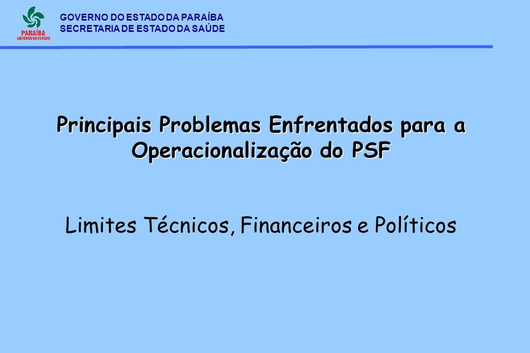 GOVERNO DO ESTADO DA PARAÍBA SECRETARIA DE ESTADO DA SAÚDE Principais Problemas Enfrentados para a Operacionalização do PSF Limites Técnicos, Financei