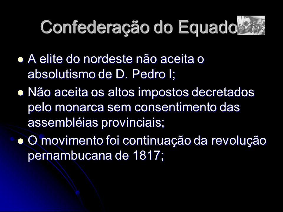 Confederação do Equador A elite do nordeste não aceita o absolutismo de D. Pedro I; A elite do nordeste não aceita o absolutismo de D. Pedro I; Não ac