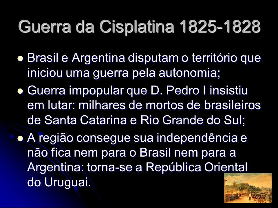 Guerra da Cisplatina 1825-1828 Brasil e Argentina disputam o território que iniciou uma guerra pela autonomia; Brasil e Argentina disputam o territóri
