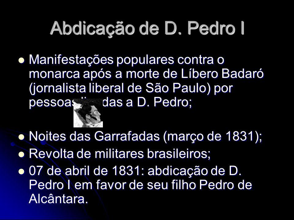 Abdicação de D. Pedro I Manifestações populares contra o monarca após a morte de Líbero Badaró (jornalista liberal de São Paulo) por pessoas ligadas a