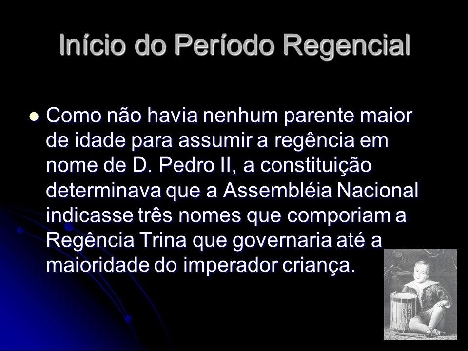 Início do Período Regencial Como não havia nenhum parente maior de idade para assumir a regência em nome de D. Pedro II, a constituição determinava qu