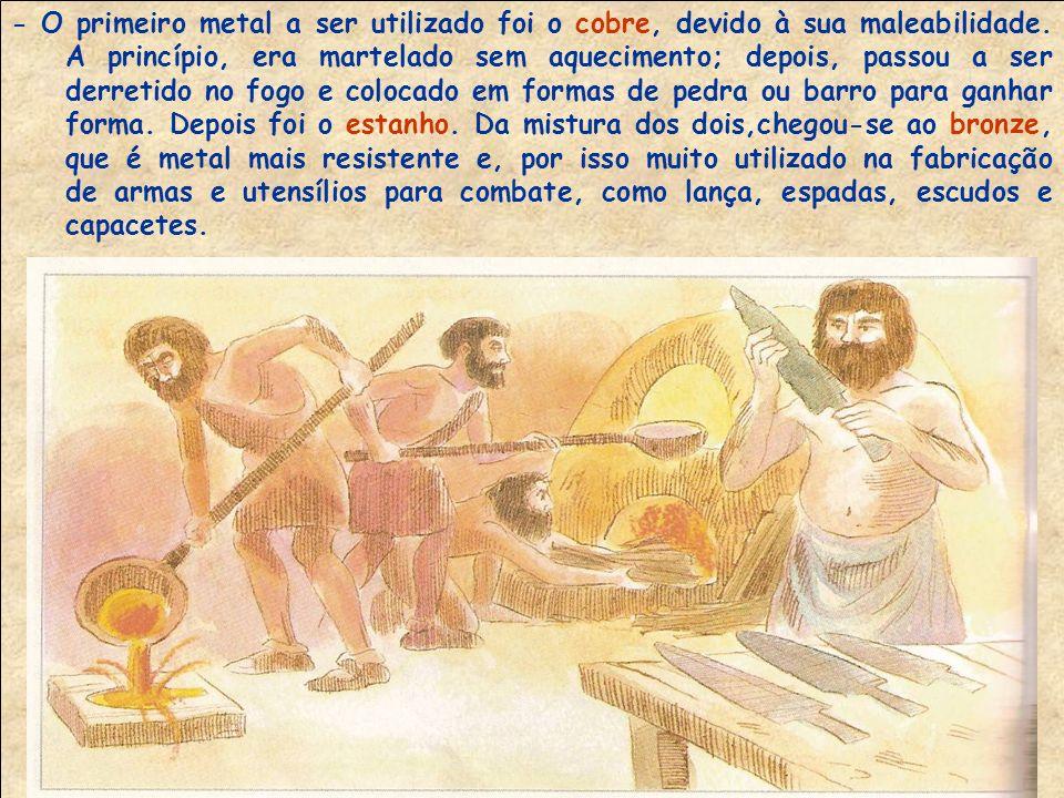 IDADE DOS METAIS No final do neolítico, a pedra empregada nos utensílios e armas foi substituída aos poucos pelos metais, obtidos com técnicas de fundição que o homem foi desenvolvendo.