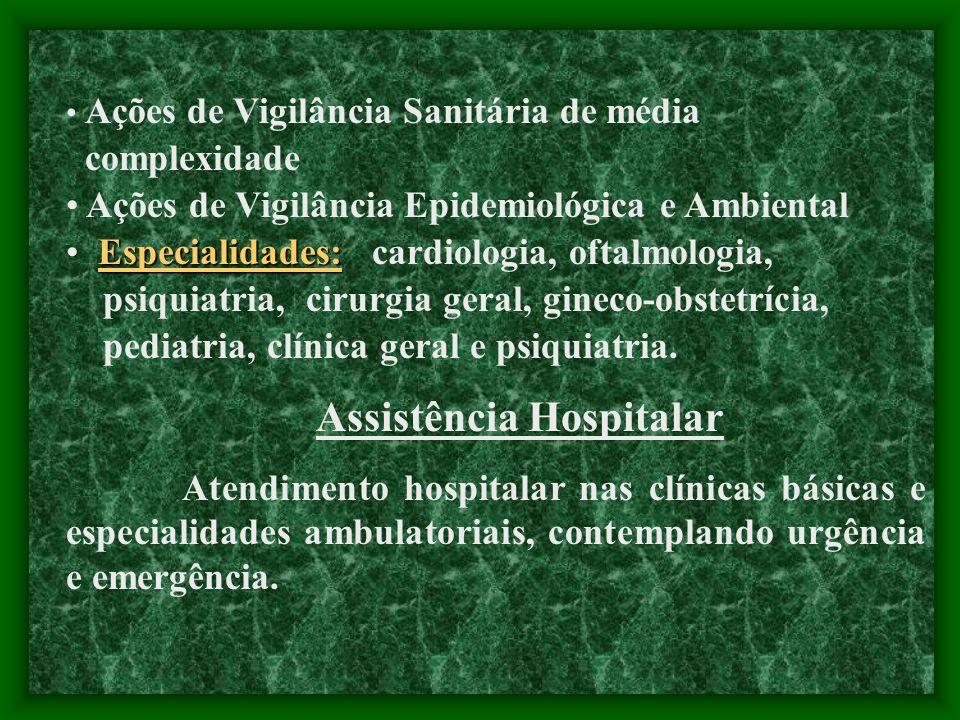 Ações de Vigilância Sanitária de média complexidade Ações de Vigilância Epidemiológica e Ambiental Especialidades: Especialidades: cardiologia, oftalmologia, psiquiatria, cirurgia geral, gineco-obstetrícia, pediatria, clínica geral e psiquiatria.