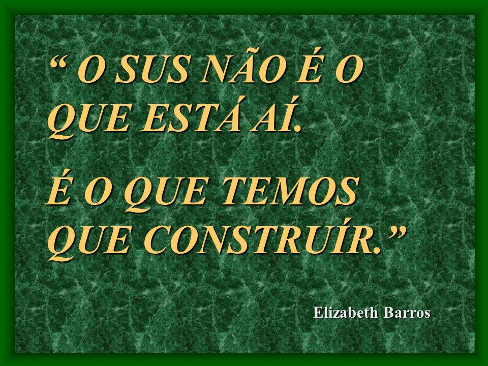 O SUS NÃO É O QUE ESTÁ AÍ. O SUS NÃO É O QUE ESTÁ AÍ. É O QUE TEMOS QUE CONSTRUÍR. Elizabeth Barros