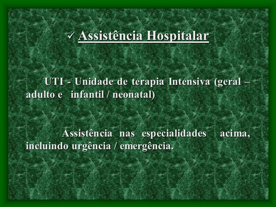 Assistência Hospitalar Assistência Hospitalar UTI - Unidade de terapia Intensiva (geral – adulto e infantil / neonatal) UTI - Unidade de terapia Intensiva (geral – adulto e infantil / neonatal) Assistência nas especialidades acima, incluindo urgência / emergência.