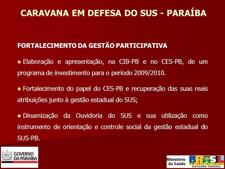 CARAVANA EM DEFESA DO SUS - PARAÍBA FORTALECIMENTO DA GESTÃO PARTICIPATIVA Elaboração e apresentação, na CIB-PB e no CES-PB, de um programa de investimento para o período 2009/2010.