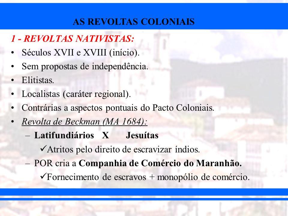 AS REVOLTAS COLONIAIS 1 - REVOLTAS NATIVISTAS: Séculos XVII e XVIII (início). Sem propostas de independência. Elitistas. Localistas (caráter regional)