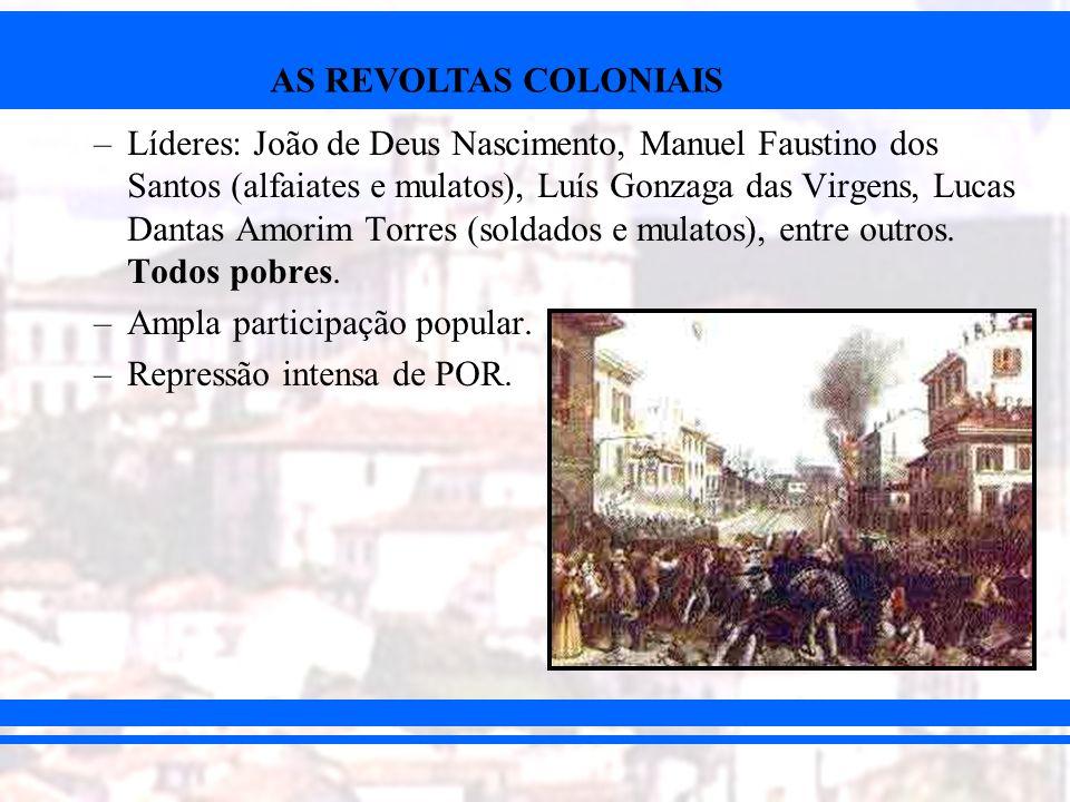 AS REVOLTAS COLONIAIS –Líderes: João de Deus Nascimento, Manuel Faustino dos Santos (alfaiates e mulatos), Luís Gonzaga das Virgens, Lucas Dantas Amor