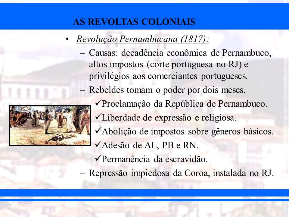 AS REVOLTAS COLONIAIS Revolução Pernambucana (1817): –Causas: decadência econômica de Pernambuco, altos impostos (corte portuguesa no RJ) e privilégio