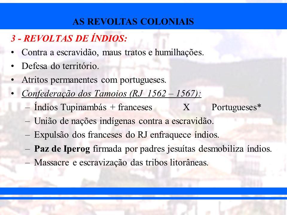 AS REVOLTAS COLONIAIS 3 - REVOLTAS DE ÍNDIOS: Contra a escravidão, maus tratos e humilhações. Defesa do território. Atritos permanentes com portuguese