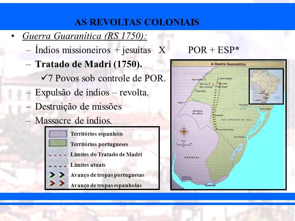 AS REVOLTAS COLONIAIS Guerra Guaranítica (RS 1750): –Índios missioneiros + jesuítas XPOR + ESP* –Tratado de Madri (1750). 7 Povos sob controle de POR.