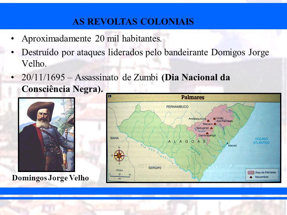 AS REVOLTAS COLONIAIS Aproximadamente 20 mil habitantes. Destruído por ataques liderados pelo bandeirante Domigos Jorge Velho. 20/11/1695 – Assassinat