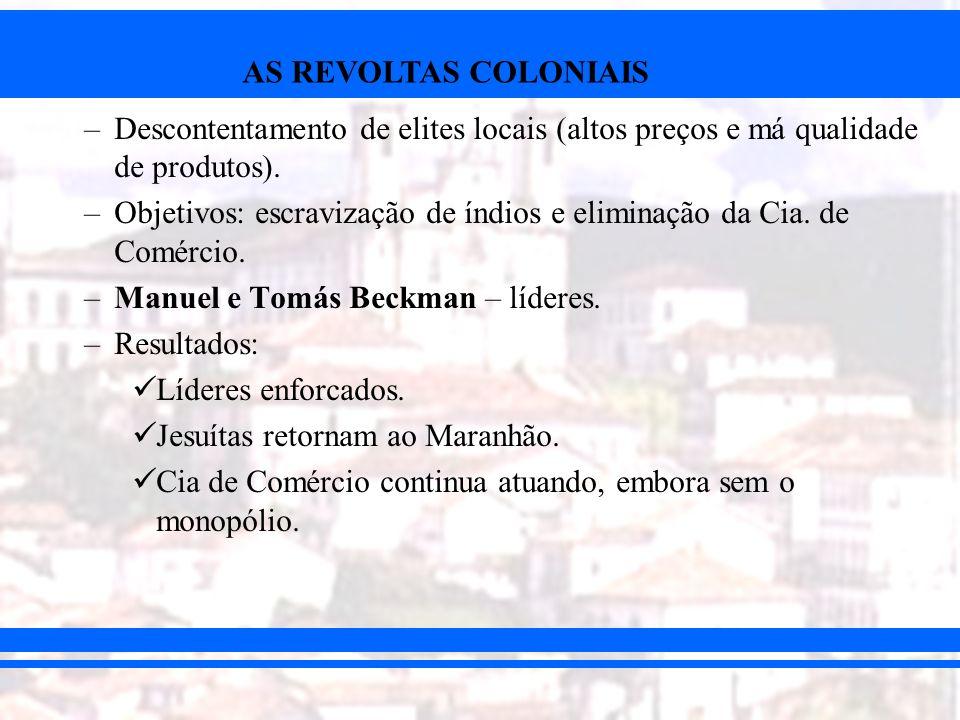 AS REVOLTAS COLONIAIS –Descontentamento de elites locais (altos preços e má qualidade de produtos). –Objetivos: escravização de índios e eliminação da