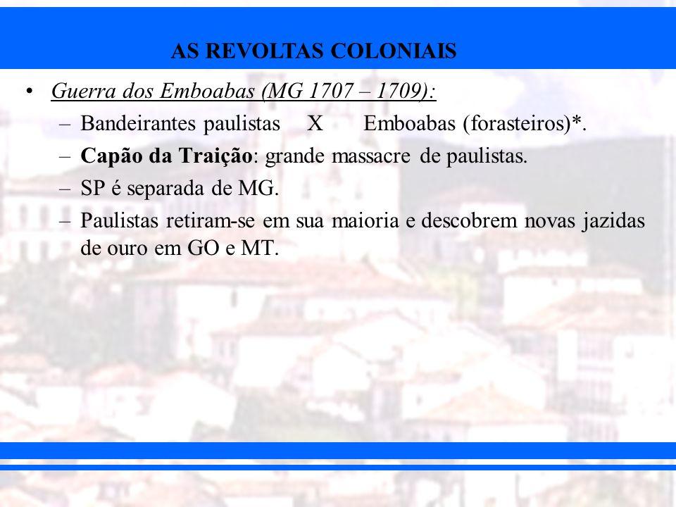 AS REVOLTAS COLONIAIS Guerra dos Emboabas (MG 1707 – 1709): –Bandeirantes paulistas XEmboabas (forasteiros)*. –Capão da Traição: grande massacre de pa