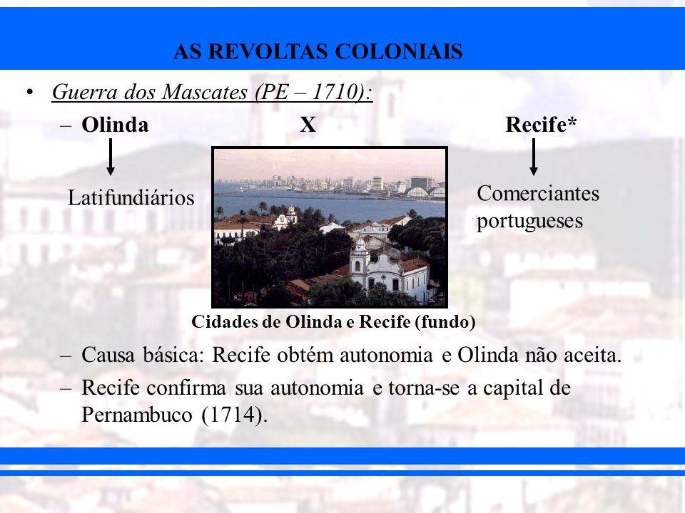 AS REVOLTAS COLONIAIS Guerra dos Mascates (PE – 1710): –OlindaXRecife* –Causa básica: Recife obtém autonomia e Olinda não aceita. –Recife confirma sua