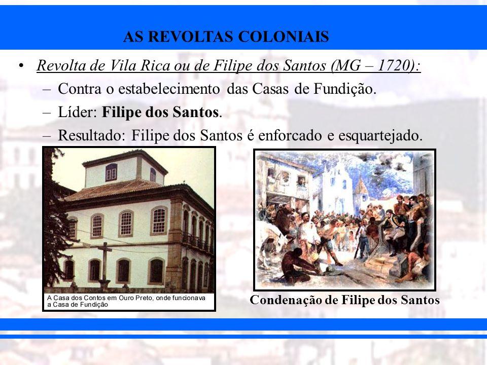 AS REVOLTAS COLONIAIS Revolta de Vila Rica ou de Filipe dos Santos (MG – 1720): –Contra o estabelecimento das Casas de Fundição. –Líder: Filipe dos Sa