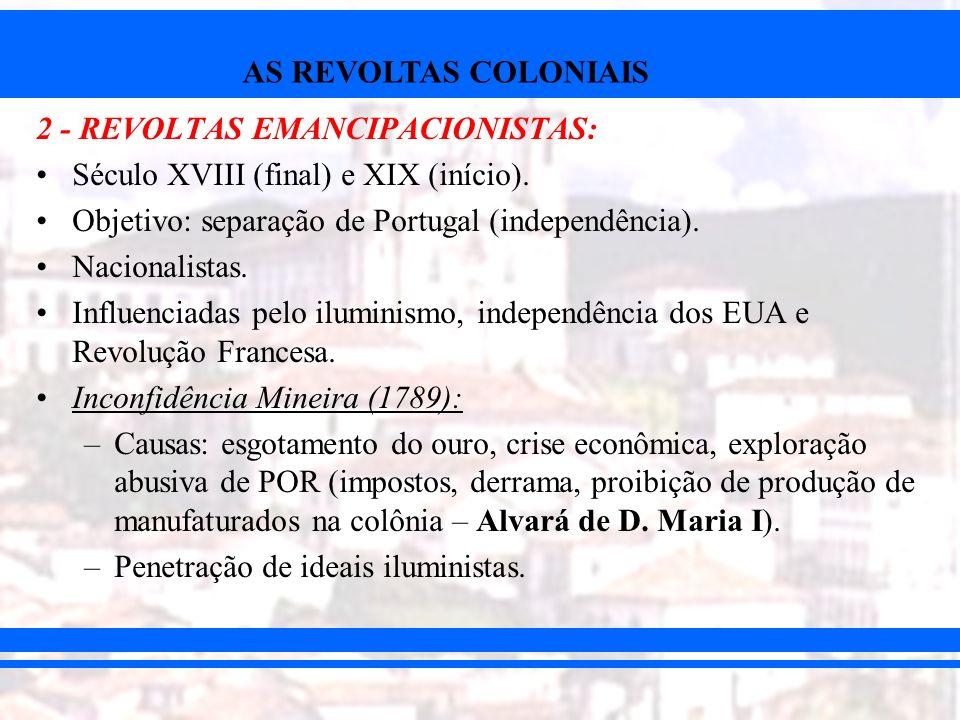AS REVOLTAS COLONIAIS 2 - REVOLTAS EMANCIPACIONISTAS: Século XVIII (final) e XIX (início). Objetivo: separação de Portugal (independência). Nacionalis