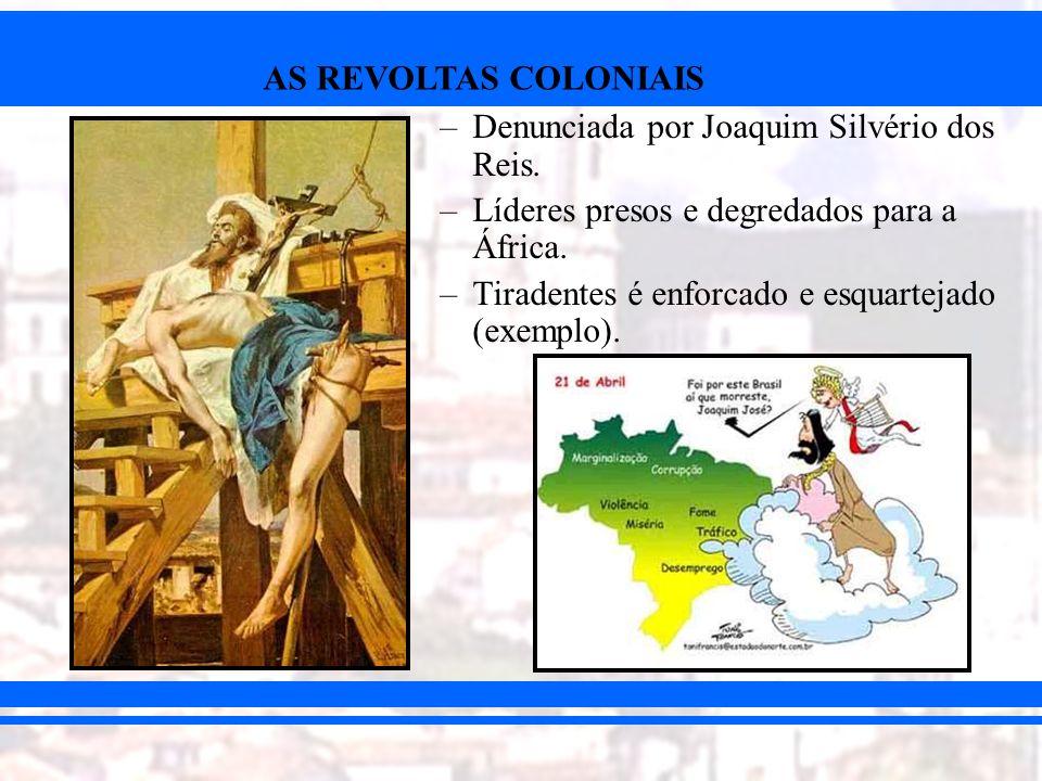 AS REVOLTAS COLONIAIS –Denunciada por Joaquim Silvério dos Reis. –Líderes presos e degredados para a África. –Tiradentes é enforcado e esquartejado (e
