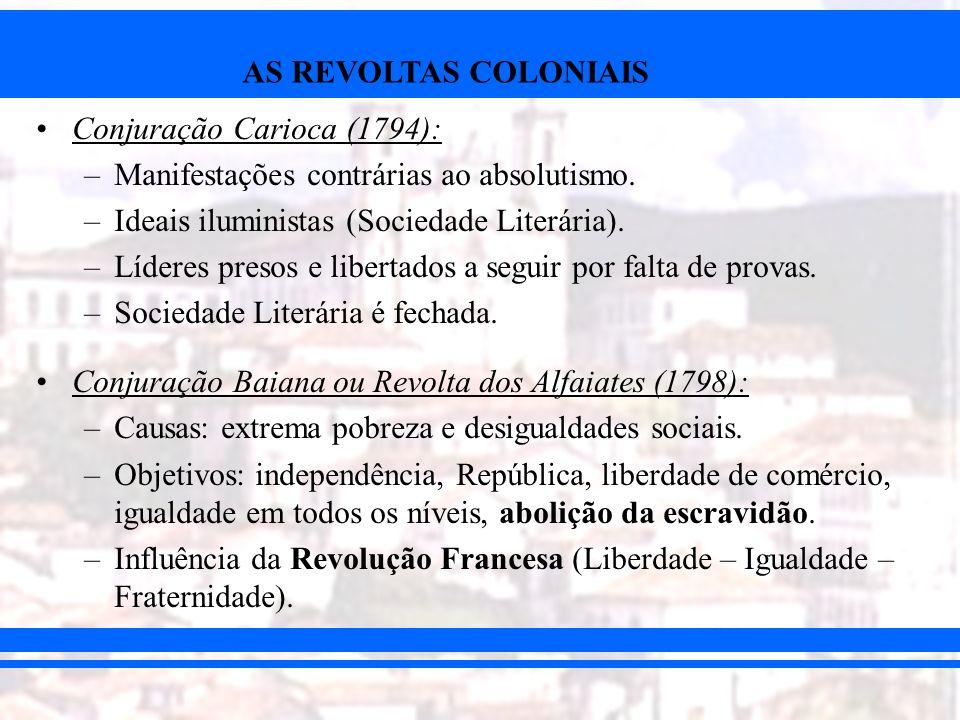 AS REVOLTAS COLONIAIS Conjuração Carioca (1794): –Manifestações contrárias ao absolutismo. –Ideais iluministas (Sociedade Literária). –Líderes presos
