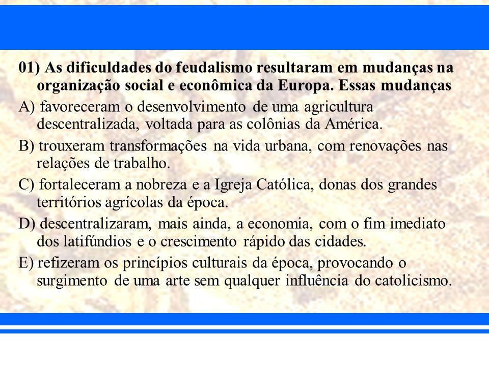 01) As dificuldades do feudalismo resultaram em mudanças na organização social e econômica da Europa. Essas mudanças A) favoreceram o desenvolvimento