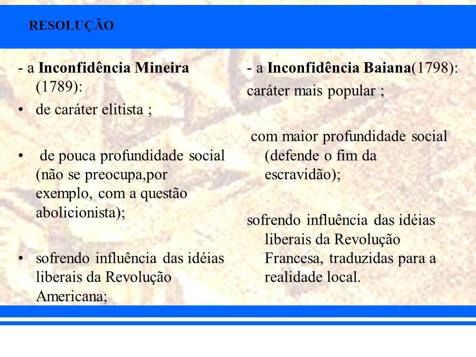RESOLUÇÃO - a Inconfidência Mineira (1789): de caráter elitista ; de pouca profundidade social (não se preocupa,por exemplo, com a questão abolicionis