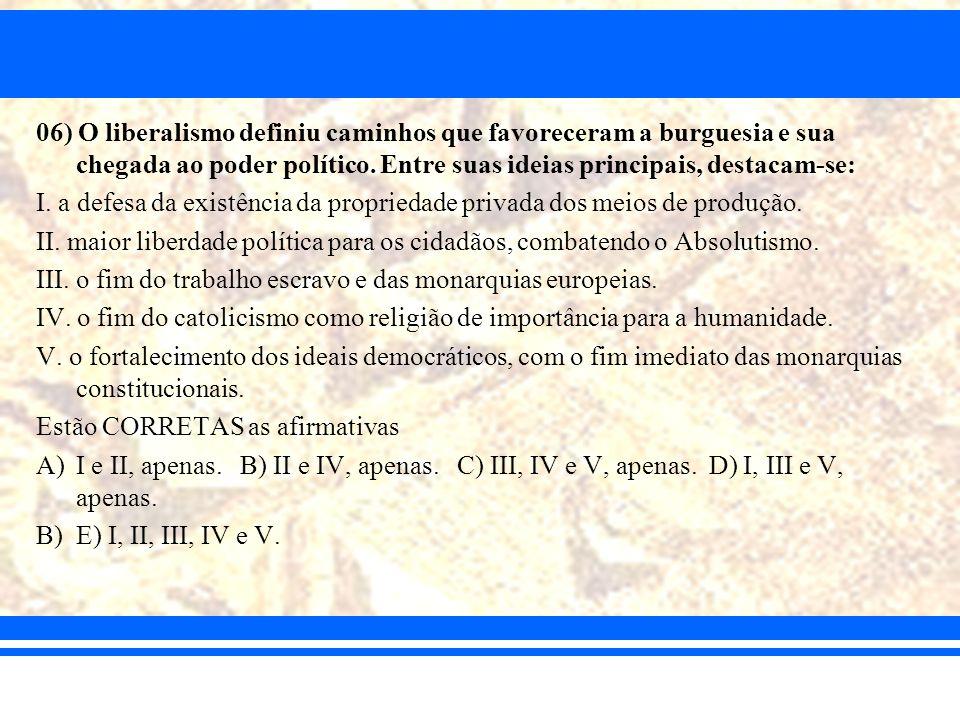 06) O liberalismo definiu caminhos que favoreceram a burguesia e sua chegada ao poder político. Entre suas ideias principais, destacam-se: I. a defesa
