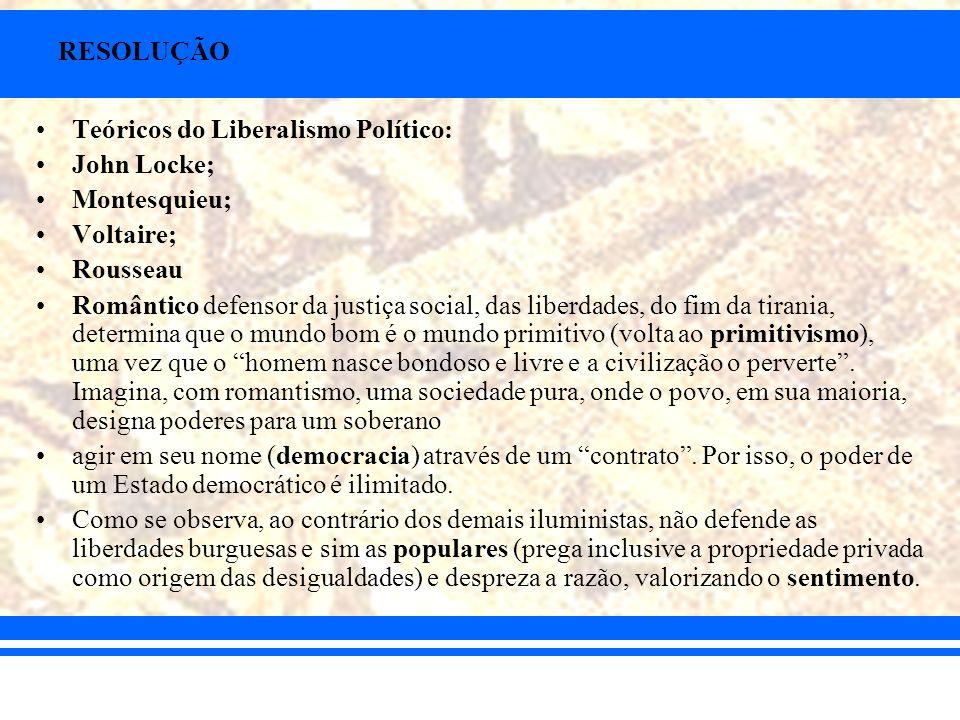 RESOLUÇÃO Teóricos do Liberalismo Político: John Locke; Montesquieu; Voltaire; Rousseau Romântico defensor da justiça social, das liberdades, do fim d
