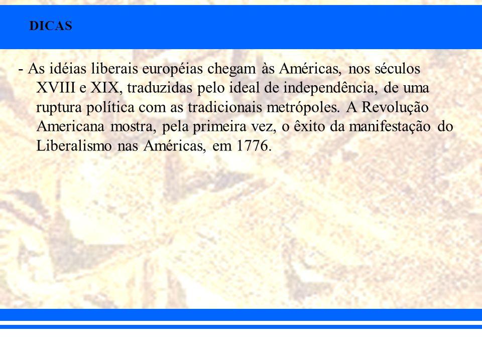 DICAS - As idéias liberais européias chegam às Américas, nos séculos XVIII e XIX, traduzidas pelo ideal de independência, de uma ruptura política com