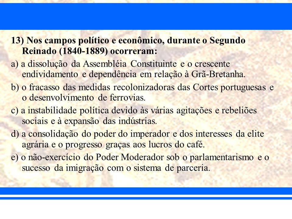 13) Nos campos político e econômico, durante o Segundo Reinado (1840-1889) ocorreram: a) a dissolução da Assembléia Constituinte e o crescente endivid