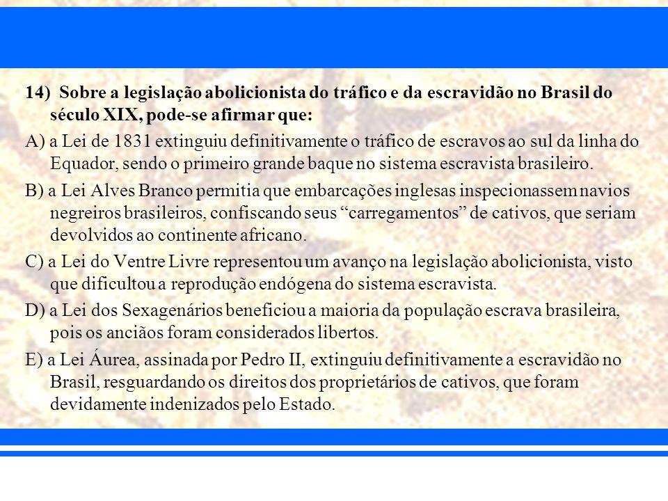 14) Sobre a legislação abolicionista do tráfico e da escravidão no Brasil do século XIX, pode-se afirmar que: A) a Lei de 1831 extinguiu definitivamen