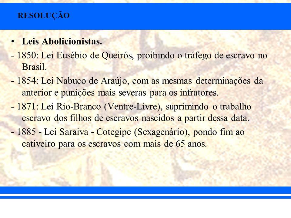 RESOLUÇÃO Leis Abolicionistas. - 1850: Lei Eusébio de Queirós, proibindo o tráfego de escravo no Brasil. - 1854: Lei Nabuco de Araújo, com as mesmas d