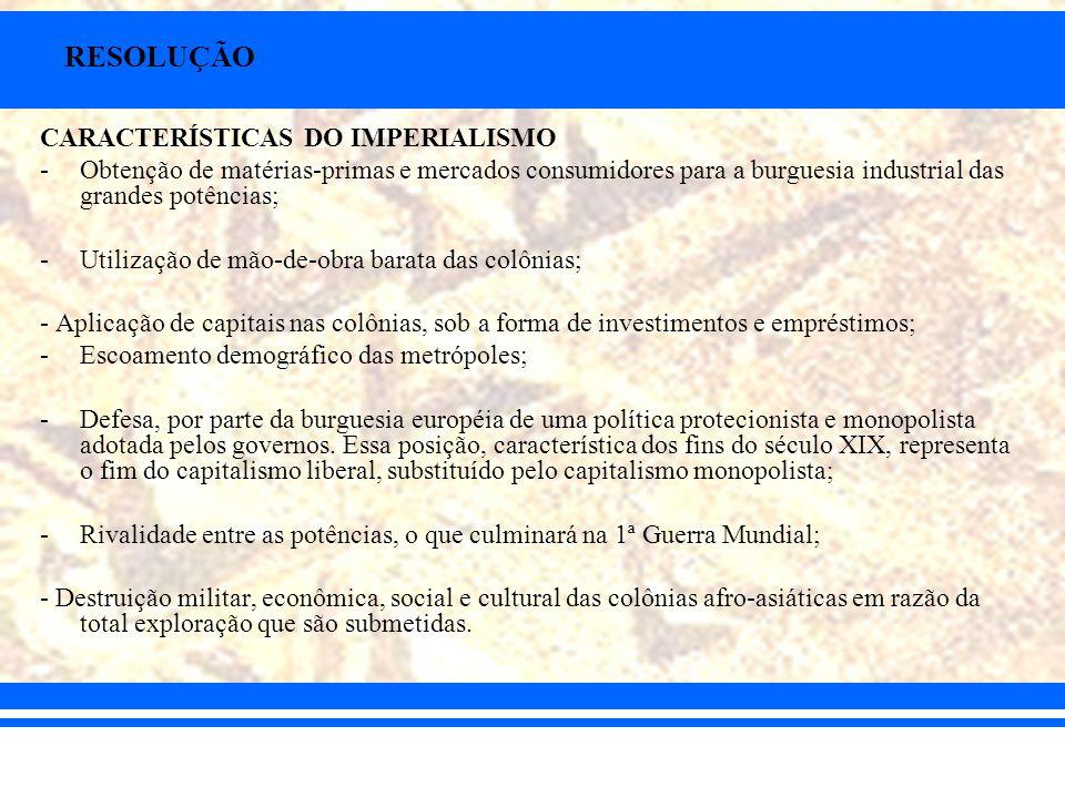 RESOLUÇÃO CARACTERÍSTICAS DO IMPERIALISMO -Obtenção de matérias-primas e mercados consumidores para a burguesia industrial das grandes potências; -Uti