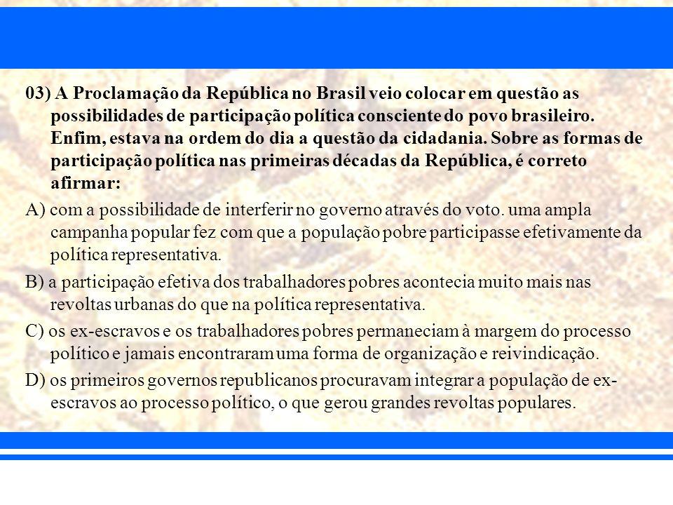 03) A Proclamação da República no Brasil veio colocar em questão as possibilidades de participação política consciente do povo brasileiro. Enfim, esta
