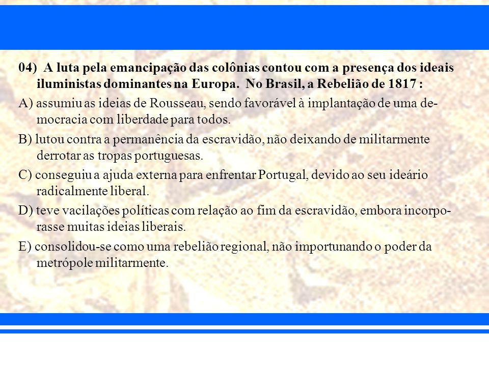04) A luta pela emancipação das colônias contou com a presença dos ideais iluministas dominantes na Europa. No Brasil, a Rebelião de 1817 : A) assumiu
