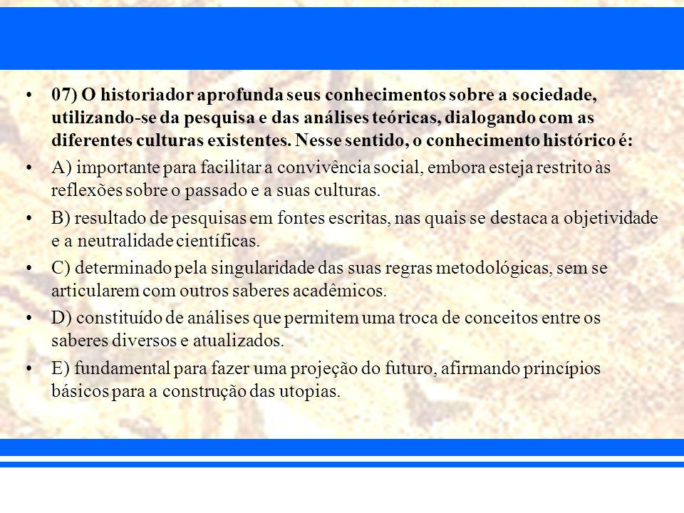 07) O historiador aprofunda seus conhecimentos sobre a sociedade, utilizando-se da pesquisa e das análises teóricas, dialogando com as diferentes cult