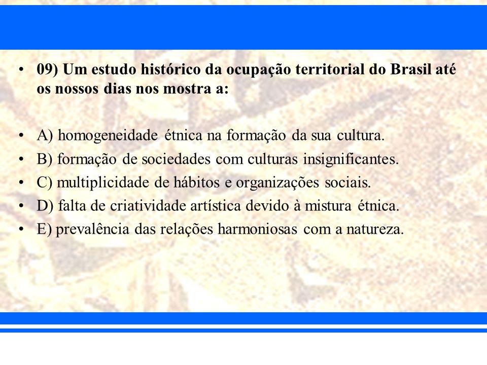 09) Um estudo histórico da ocupação territorial do Brasil até os nossos dias nos mostra a: A) homogeneidade étnica na formação da sua cultura. B) form