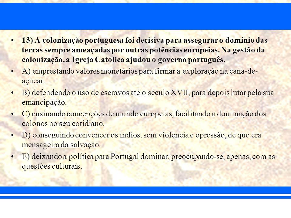 13) A colonização portuguesa foi decisiva para assegurar o domínio das terras sempre ameaçadas por outras potências europeias. Na gestão da colonizaç