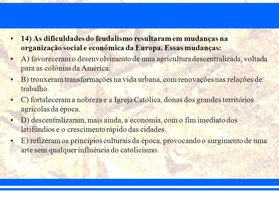 14) As dificuldades do feudalismo resultaram em mudanças na organização social e econômica da Europa. Essas mudanças: A) favoreceram o desenvolvimento