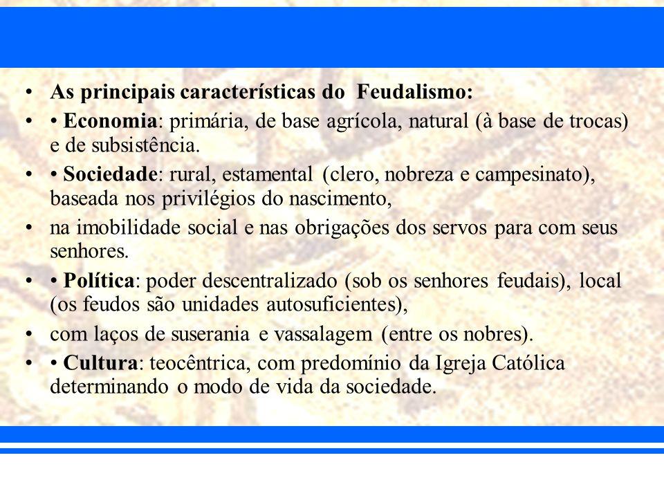 As principais características do Feudalismo: Economia: primária, de base agrícola, natural (à base de trocas) e de subsistência. Sociedade: rural, est